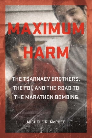 Maximum Harm The Tsarnaev Brothers,  the FBI,  and the Road to the Marathon Bombing