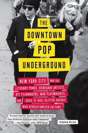 The Downtown Pop Underground: New York City and the literary punks, renegade artists, DIY filmmakers, mad playwrights, and rock 'n' roll glitter queens who revolutionized culture