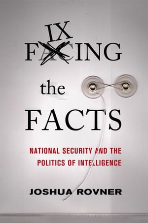Fixing the Facts National Security and the Politics of Intelligence