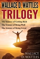 Wallace D. Wattles Trilogy: The Science of Getting Rich, The Science of Being Well and The Science of Being Great by Wallace D. Wattles