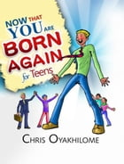 Now That You Are Born Again For Teens by Pastor Chris Oyakhilome PhD