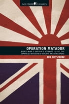 Operation Matador: World War II—Britain's Attempt to Foil the Japanese Invasion of Malaya and Singapore by Ong Chit Chung