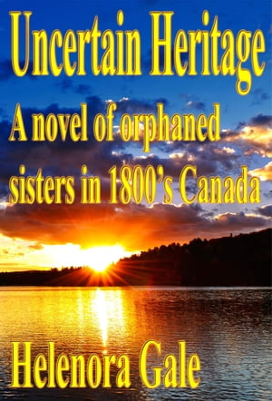 Uncertain Heritage: A Novel Of Orphaned Sisters In 1800's Canada by Helenora Gale