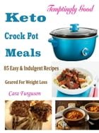 Temptingly Good Keto Crock Pot Meals: 85 Easy & Indulgent Recipes Geared For Weight Loss by Cara Ferguson