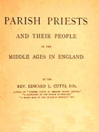 Parish Priests and Their People in the Middle Ages in England by Edward L. Cutts