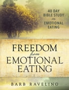 Freedom from Emotional Eating: A Weight Loss Bible Study by Barb Raveling