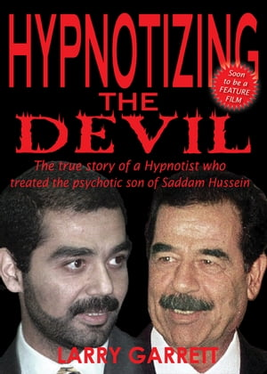 Hypnotizing the Devil The True Story of a Hypnotist Who Treated the Psychotic Son of Saddam Hussein