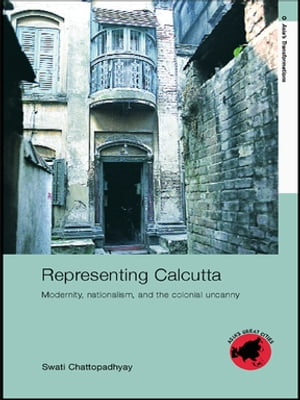 Representing Calcutta Modernity,  Nationalism and the Colonial Uncanny