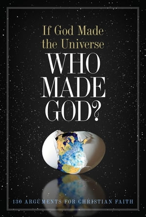 If God Made the Universe,  Who Made God? 130 Arguments for Christian Faith