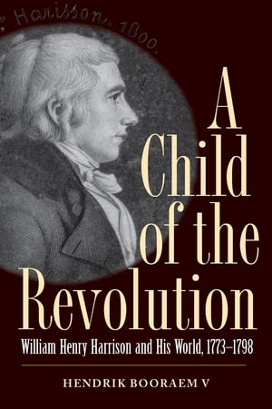 A Child of the Revolution William Henry Harrison and His World,  1773-1798