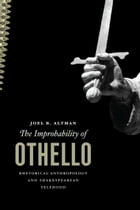 The Improbability of Othello: Rhetorical Anthropology and Shakespearean Selfhood by Joel B. Altman