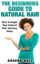 The Beginners Guide To Natural Hair: How To Begin Your Natural Hair Journey Today by Argena Hall