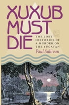 Xuxub Must Die: The Lost Histories of a Murder on the Yucatan by Paul Sullivan