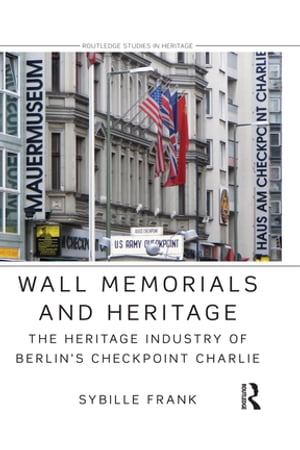 Wall Memorials and Heritage The Heritage Industry of Berlin's Checkpoint Charlie