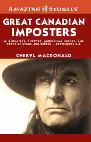 Great Canadian Imposters: Millionaires, Doctors, Aboriginal Heroes, and Stars of Stage and Screen - Pretenders All by Cheryl MacDonald