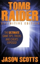 Tomb Raider: Definitive Edition :The Ultimate Game Tips, Tricks and Cheats Exposed! by Jason Scotts