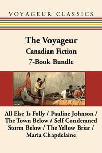 The Voyageur Classic Canadian Fiction 7-Book Bundle: All Else Is Folly / Pauline Johnson / The Town…