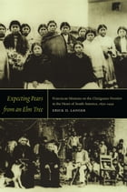 Expecting Pears from an Elm Tree: Franciscan Missions on the Chiriguano Frontier in the Heart of South America, 1830–1949 by Erick D. Langer