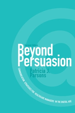 Book Beyond Persuasion: Communication Strategies for Healthcare Managers in the Digital Age by Patricia J. Parsons