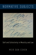 Normative Subjects: Self and Collectivity in Morality and Law by Meir Dan-Cohen