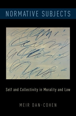 Book Normative Subjects: Self and Collectivity in Morality and Law by Meir Dan-Cohen