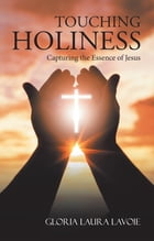Touching Holiness: Capturing the Essence of Jesus by Gloria Laura Lavoie