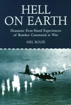 Hell on Earth: Dramatic First Hand Experiences of Bomber Command at War by Mel Rolfe