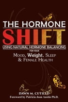 THE HORMONE SHIFT: Using Natural Hormone Balancing For Your Mood, Weight, Sleep & Female Health by DAWN M. CUTILLO