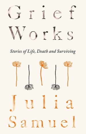 Grief Works Stories of Life,  Death and Surviving