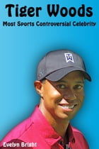 Tiger Woods: Most Sports Controversial Celebrity by Evelyn Bright
