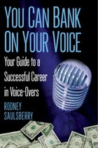 You Can Bank on Your Voice: ; Your Guide to a Successful Career in Voice-Overs by Rodney Saulsberry