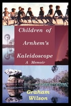 Children of Arnhem's Kaleidoscope: A Memoir by Graham Wilson