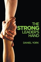 The Strong Leader's Hand: 6 ESSENTIAL ELEMENTS EVERY LEADER MUST MASTER by Daniel York
