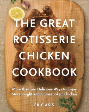 The Great Rotisserie Chicken Cookbook More than 100 Delicious Ways to Enjoy Storebought and Homecooked Chicken