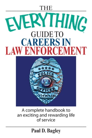 The Everything Guide To Careers In Law Enforcement A Complete Handbook to an Exciting And Rewarding Life of Service