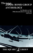 The 390th Bomb Group Anthology: by Members of the 390th Bombardment Group (H) 1943-1945