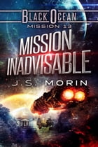 Mission Inadvisable: Mission 13 by J.S. Morin