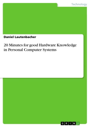 20 Minutes for good Hardware Knowledge in Personal Computer Systems by Daniel Lautenbacher