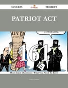 Patriot Act 161 Success Secrets - 161 Most Asked Questions On Patriot Act - What You Need To Know
