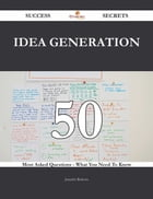 Idea Generation 50 Success Secrets - 50 Most Asked Questions On Idea Generation - What You Need To…