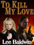 To Kill My Love - Lee Baldwin