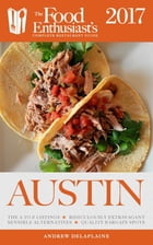 Austin - 2017:: The Food Enthusiast's Complete Restaurant Guide by Andrew Delaplaine