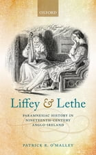 Liffey and Lethe: Paramnesiac History in Nineteenth-Century Anglo-Ireland by Patrick R. O'Malley