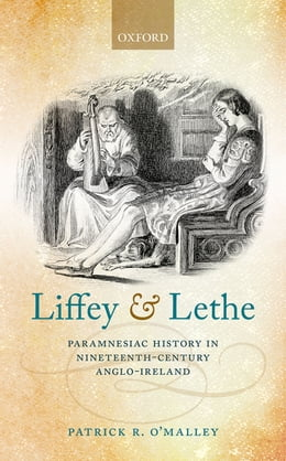Book Liffey and Lethe: Paramnesiac History in Nineteenth-Century Anglo-Ireland by Patrick R. O'Malley