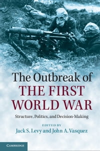 The Outbreak of the First World War: Structure, Politics, and Decision-Making