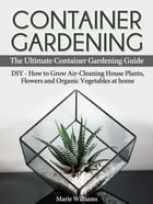 Container Gardening: The Ultimate Container Gardening Guide: DIY - How to Grow Air-Cleaning House Plants, Flowers and Organic Vegetables at home by Marie Williams