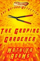 The Groping Gardener: The Hot Dog Detective (A Denver Detective Cozy Mystery) by Mathiya Adams