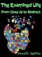 The Examined Life: From Close Up to Abstract by Kenneth Appleton