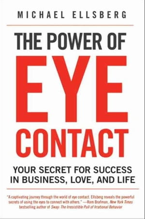 The Power of Eye Contact Your Secret for Success in Business,  Love,  and Life