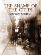 The Shame of the Cities by Lincoln Steffens
